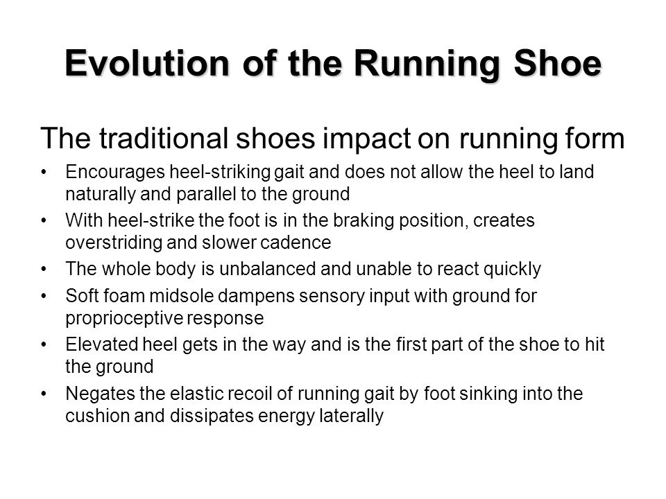 Evolution of the Running Shoe The traditional shoes impact on running form Encourages heel-striking gait and does not allow the heel to land naturally and parallel to the ground With heel-strike the foot is in the braking position, creates overstriding and slower cadence The whole body is unbalanced and unable to react quickly Soft foam midsole dampens sensory input with ground for proprioceptive response Elevated heel gets in the way and is the first part of the shoe to hit the ground Negates the elastic recoil of running gait by foot sinking into the cushion and dissipates energy laterally