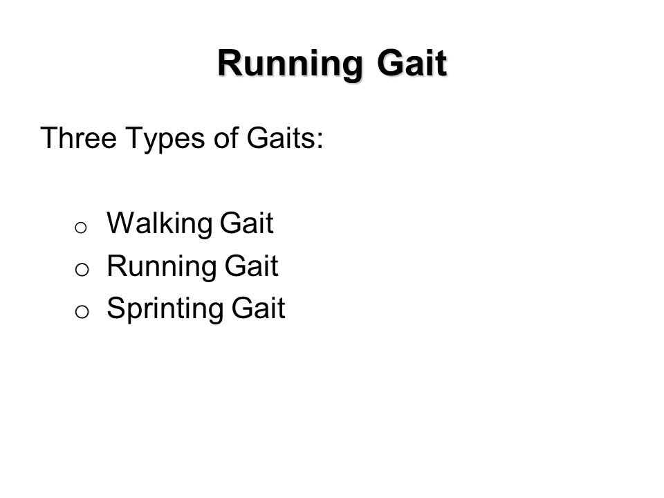 Running Gait Three Types of Gaits: o Walking Gait o Running Gait o Sprinting Gait