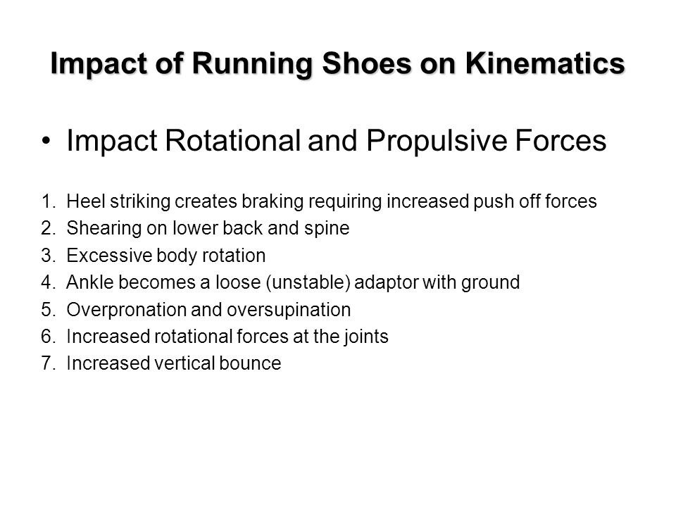 Impact of Running Shoes on Kinematics Impact Rotational and Propulsive Forces 1.Heel striking creates braking requiring increased push off forces 2.Shearing on lower back and spine 3.Excessive body rotation 4.Ankle becomes a loose (unstable) adaptor with ground 5.Overpronation and oversupination 6.Increased rotational forces at the joints 7.Increased vertical bounce