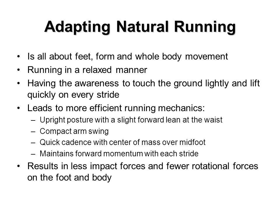 Adapting Natural Running Is all about feet, form and whole body movement Running in a relaxed manner Having the awareness to touch the ground lightly and lift quickly on every stride Leads to more efficient running mechanics: –Upright posture with a slight forward lean at the waist –Compact arm swing –Quick cadence with center of mass over midfoot –Maintains forward momentum with each stride Results in less impact forces and fewer rotational forces on the foot and body