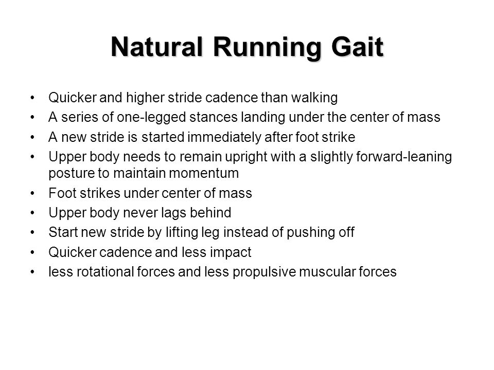 Natural Running Gait Quicker and higher stride cadence than walking A series of one-legged stances landing under the center of mass A new stride is started immediately after foot strike Upper body needs to remain upright with a slightly forward-leaning posture to maintain momentum Foot strikes under center of mass Upper body never lags behind Start new stride by lifting leg instead of pushing off Quicker cadence and less impact less rotational forces and less propulsive muscular forces