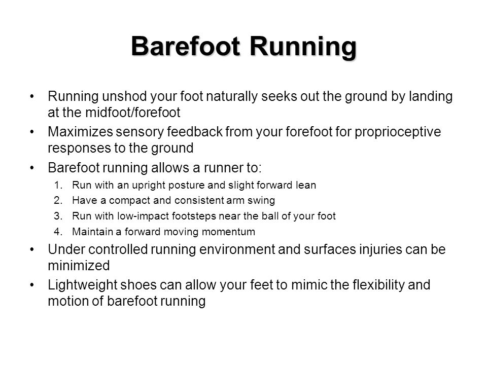 Running unshod your foot naturally seeks out the ground by landing at the midfoot/forefoot Maximizes sensory feedback from your forefoot for proprioceptive responses to the ground Barefoot running allows a runner to: 1.Run with an upright posture and slight forward lean 2.Have a compact and consistent arm swing 3.Run with low-impact footsteps near the ball of your foot 4.Maintain a forward moving momentum Under controlled running environment and surfaces injuries can be minimized Lightweight shoes can allow your feet to mimic the flexibility and motion of barefoot running