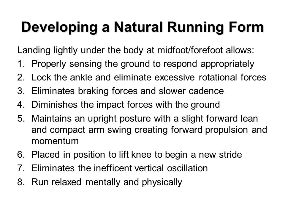 Developing a Natural Running Form Landing lightly under the body at midfoot/forefoot allows: 1.Properly sensing the ground to respond appropriately 2.Lock the ankle and eliminate excessive rotational forces 3.Eliminates braking forces and slower cadence 4.Diminishes the impact forces with the ground 5.Maintains an upright posture with a slight forward lean and compact arm swing creating forward propulsion and momentum 6.Placed in position to lift knee to begin a new stride 7.Eliminates the inefficent vertical oscillation 8.Run relaxed mentally and physically