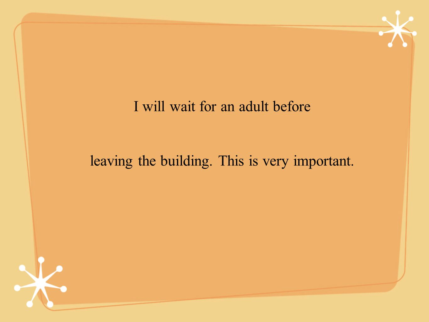 I will wait for an adult before leaving the building. This is very important.