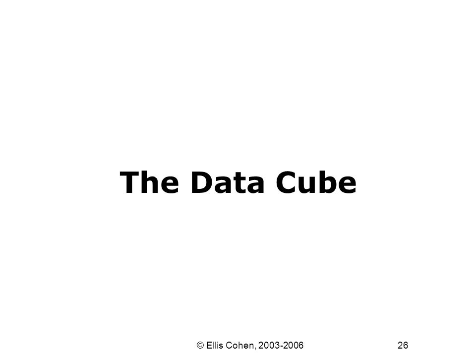26 © Ellis Cohen, 2003-2006 The Data Cube