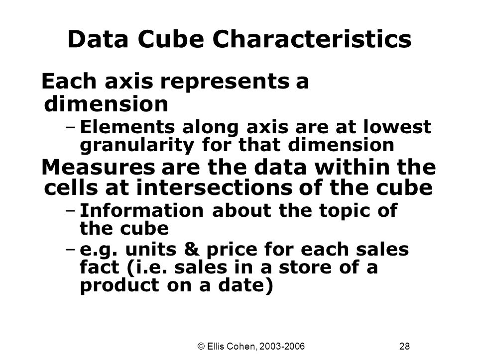 28 © Ellis Cohen, 2003-2006 Data Cube Characteristics Each axis represents a dimension –Elements along axis are at lowest granularity for that dimension Measures are the data within the cells at intersections of the cube –Information about the topic of the cube –e.g.
