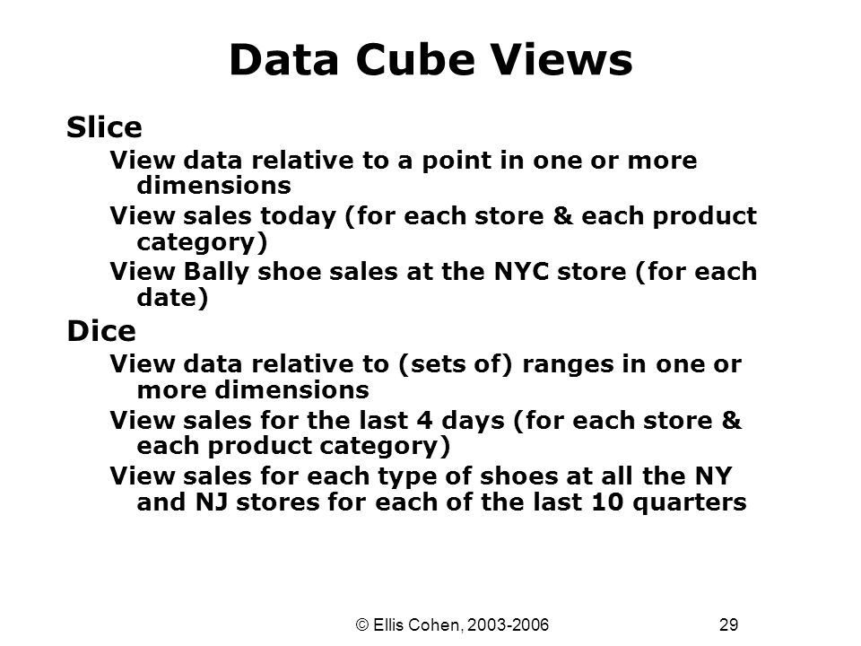 29 © Ellis Cohen, 2003-2006 Data Cube Views Slice View data relative to a point in one or more dimensions View sales today (for each store & each product category) View Bally shoe sales at the NYC store (for each date) Dice View data relative to (sets of) ranges in one or more dimensions View sales for the last 4 days (for each store & each product category) View sales for each type of shoes at all the NY and NJ stores for each of the last 10 quarters