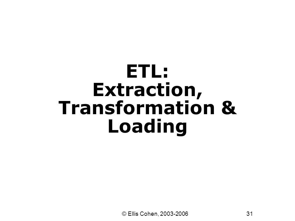 31 © Ellis Cohen, 2003-2006 ETL: Extraction, Transformation & Loading