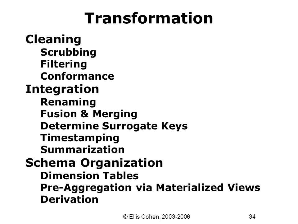34 © Ellis Cohen, 2003-2006 Transformation Cleaning Scrubbing Filtering Conformance Integration Renaming Fusion & Merging Determine Surrogate Keys Timestamping Summarization Schema Organization Dimension Tables Pre-Aggregation via Materialized Views Derivation