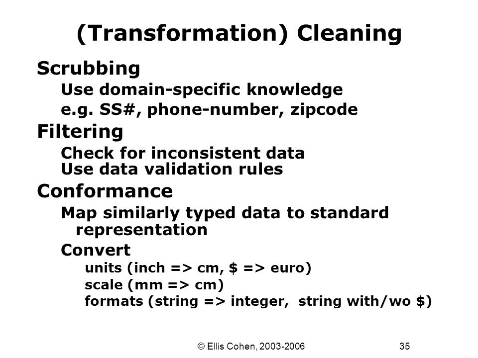 35 © Ellis Cohen, 2003-2006 (Transformation) Cleaning Scrubbing Use domain-specific knowledge e.g.