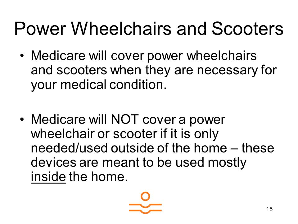 15 Power Wheelchairs and Scooters Medicare will cover power wheelchairs and scooters when they are necessary for your medical condition.