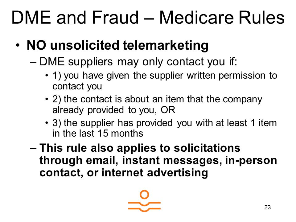 23 DME and Fraud – Medicare Rules NO unsolicited telemarketing –DME suppliers may only contact you if: 1) you have given the supplier written permission to contact you 2) the contact is about an item that the company already provided to you, OR 3) the supplier has provided you with at least 1 item in the last 15 months –This rule also applies to solicitations through email, instant messages, in-person contact, or internet advertising