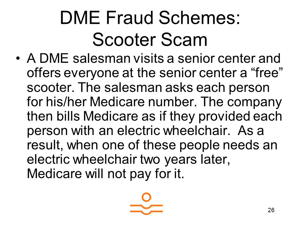 26 DME Fraud Schemes: Scooter Scam A DME salesman visits a senior center and offers everyone at the senior center a free scooter.