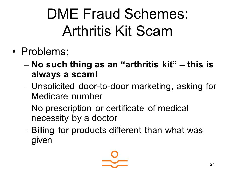 31 DME Fraud Schemes: Arthritis Kit Scam Problems: –No such thing as an arthritis kit – this is always a scam.