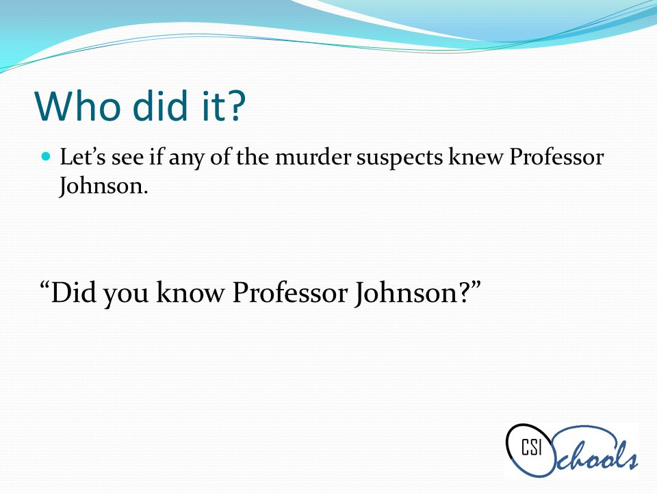 Who did it. Lets see if any of the murder suspects knew Professor Johnson.