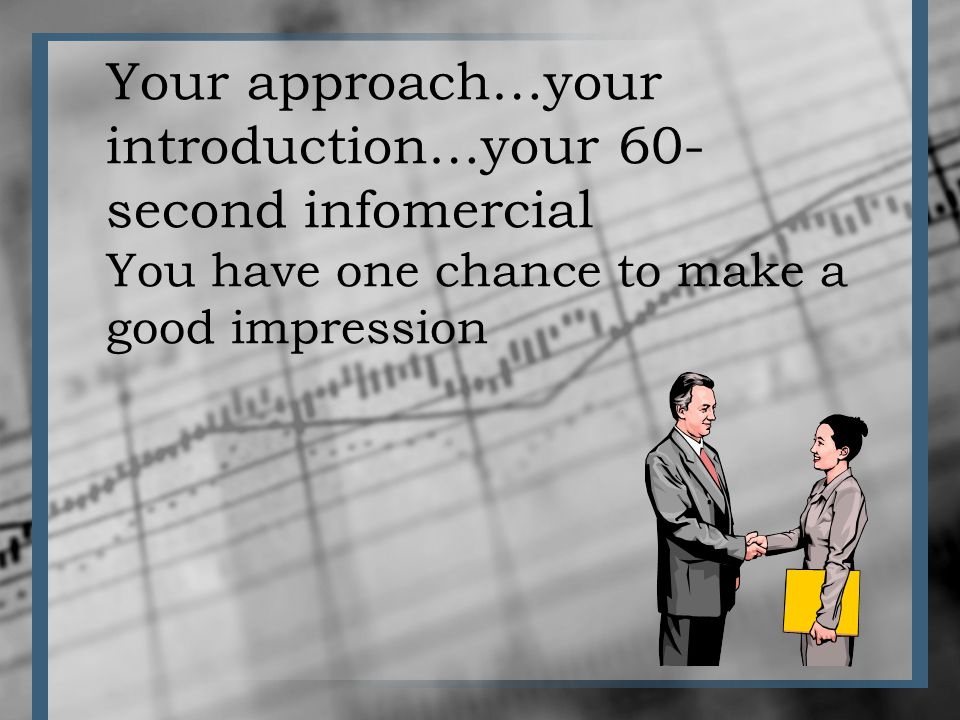 Your approach…your introduction…your 60- second infomercial You have one chance to make a good impression