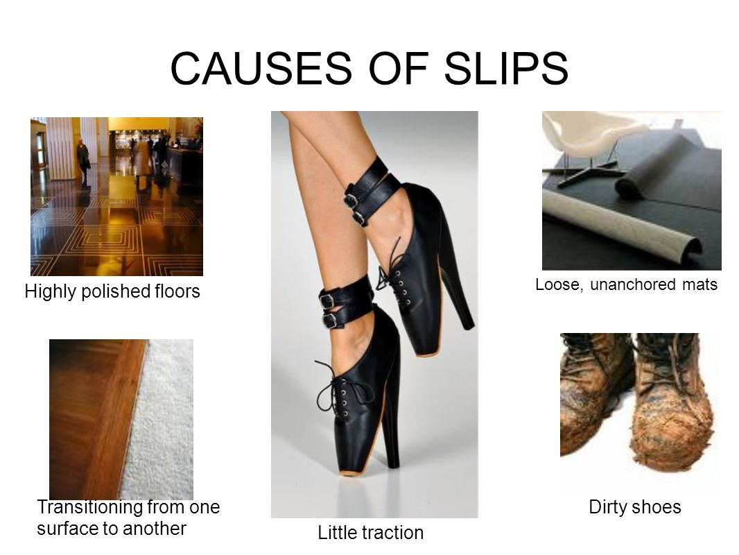 CAUSES OF SLIPS Loose, unanchored mats Transitioning from one surface to another Dirty shoes Highly polished floors Little traction