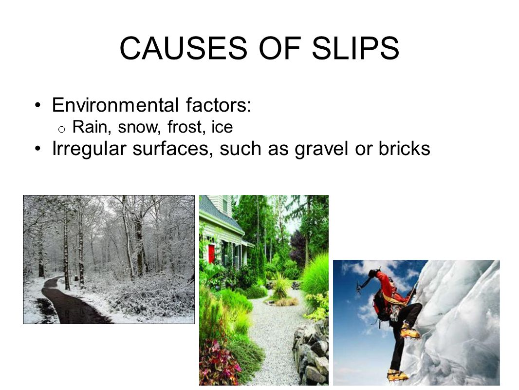 CAUSES OF SLIPS Environmental factors: o Rain, snow, frost, ice Irregular surfaces, such as gravel or bricks