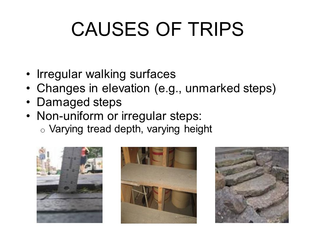 CAUSES OF TRIPS Irregular walking surfaces Changes in elevation (e.g., unmarked steps) Damaged steps Non-uniform or irregular steps: o Varying tread depth, varying height