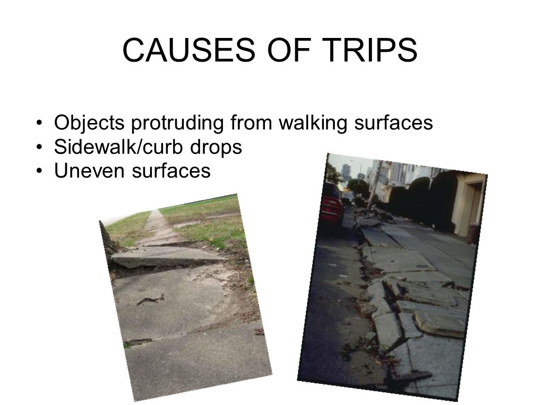CAUSES OF TRIPS Objects protruding from walking surfaces Sidewalk/curb drops Uneven surfaces