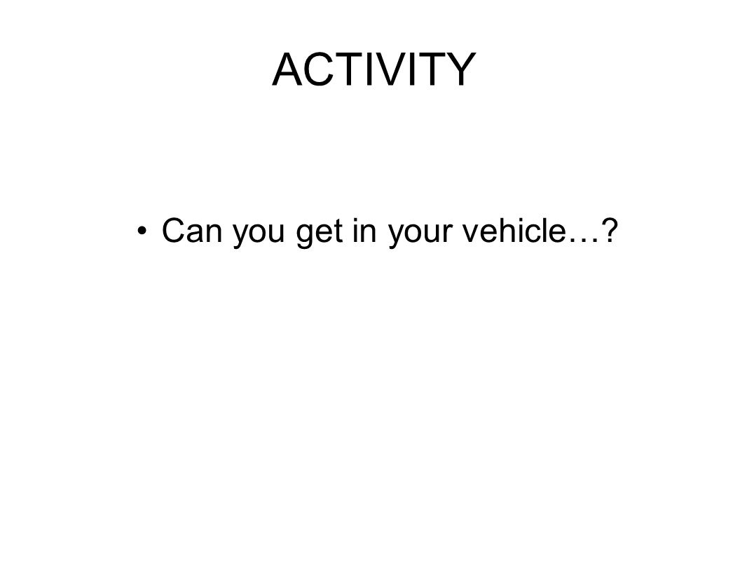ACTIVITY Can you get in your vehicle…