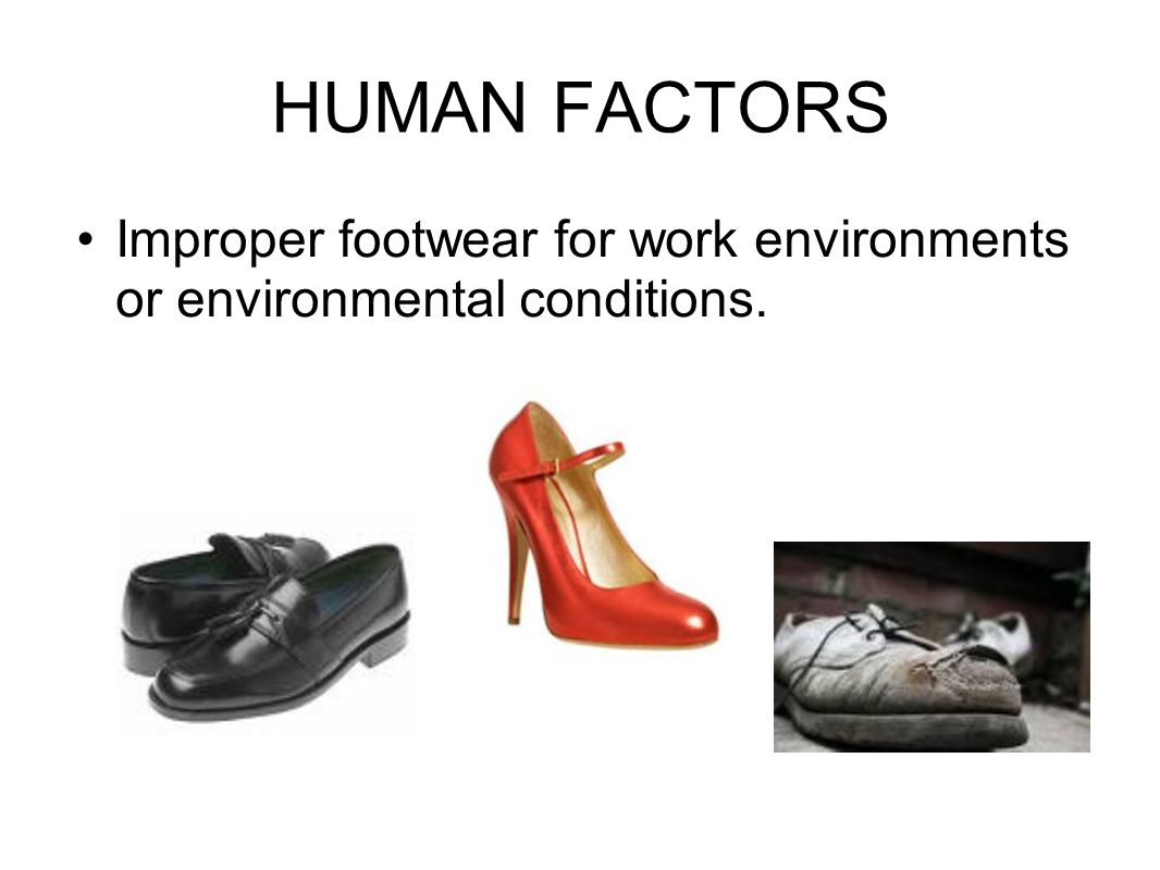 HUMAN FACTORS Improper footwear for work environments or environmental conditions.