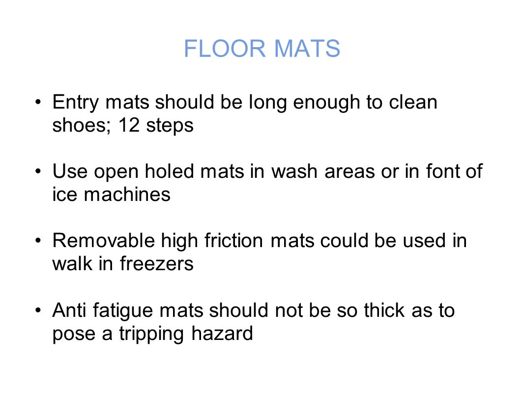FLOOR MATS Entry mats should be long enough to clean shoes; 12 steps Use open holed mats in wash areas or in font of ice machines Removable high friction mats could be used in walk in freezers Anti fatigue mats should not be so thick as to pose a tripping hazard