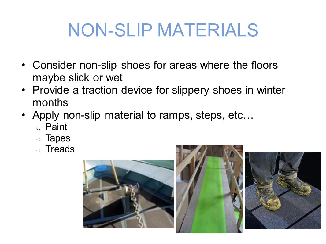 NON-SLIP MATERIALS Consider non-slip shoes for areas where the floors maybe slick or wet Provide a traction device for slippery shoes in winter months Apply non-slip material to ramps, steps, etc… o Paint o Tapes o Treads