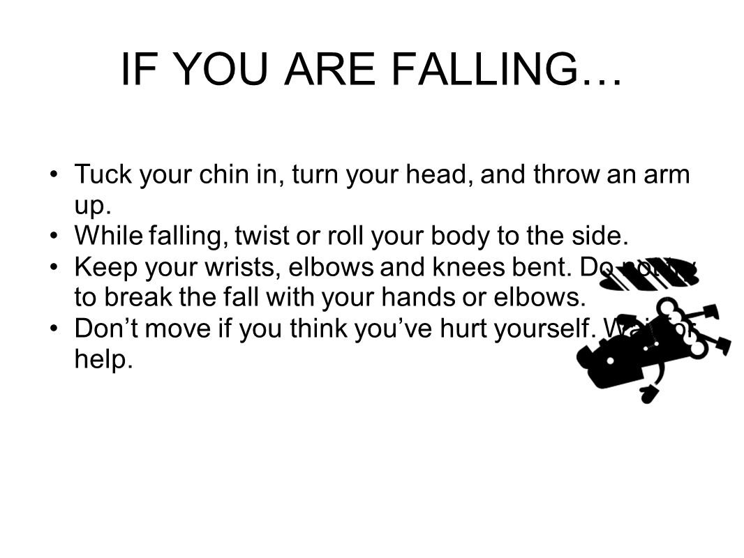 IF YOU ARE FALLING… Tuck your chin in, turn your head, and throw an arm up.