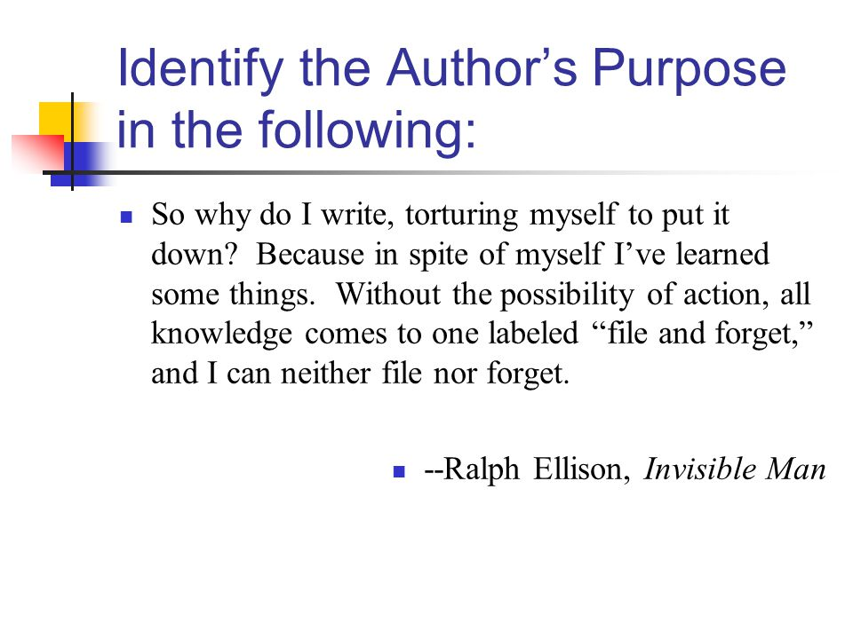 Identify the Authors Purpose in the following: So why do I write, torturing myself to put it down.