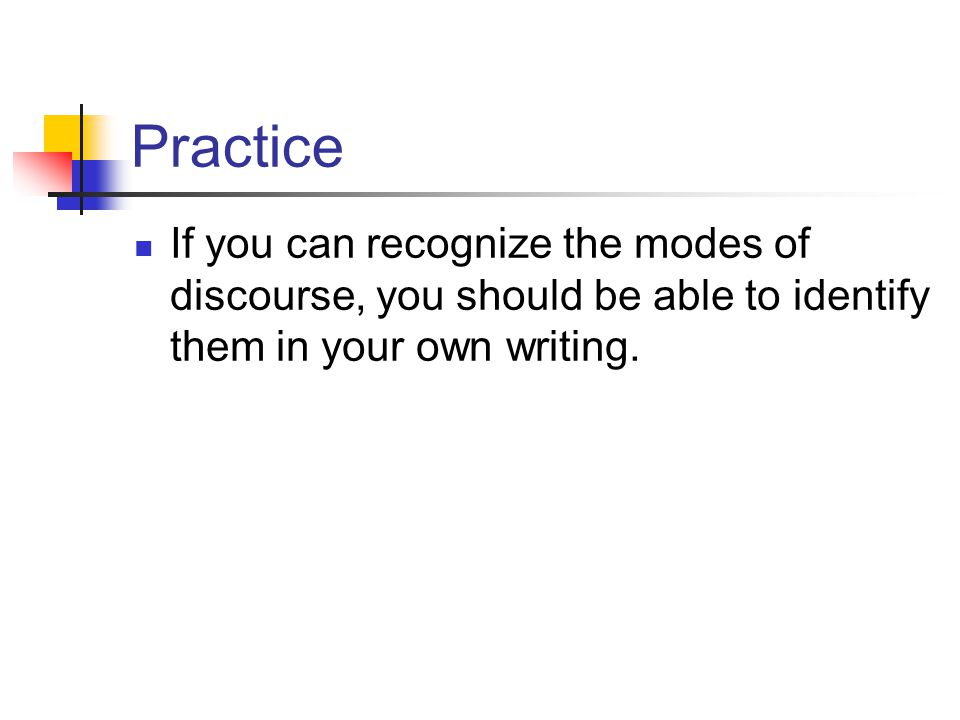 Practice If you can recognize the modes of discourse, you should be able to identify them in your own writing.