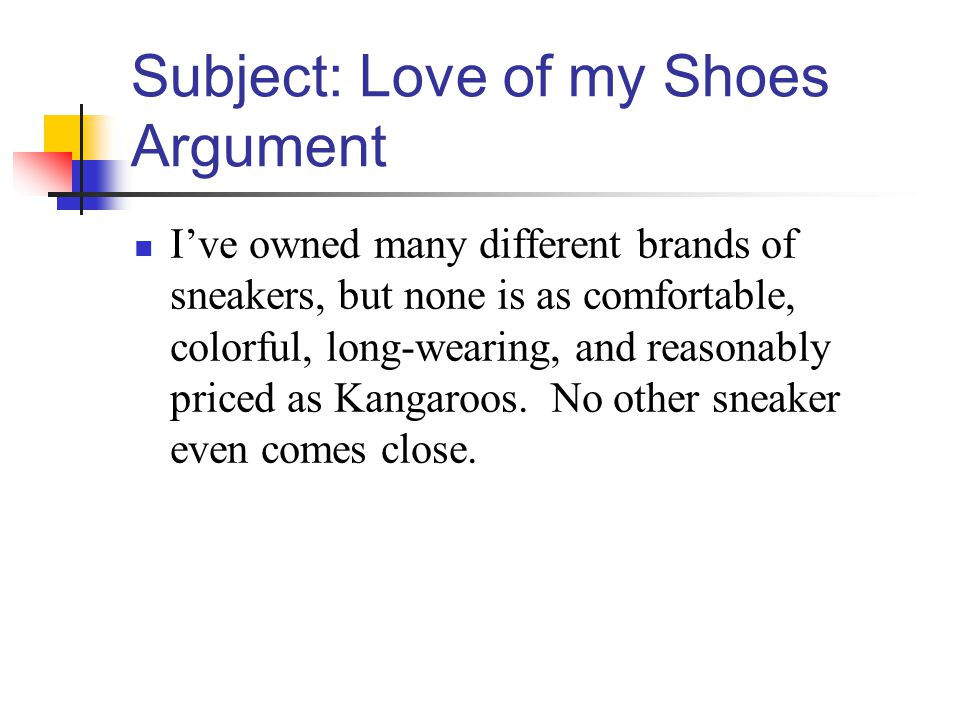 Subject: Love of my Shoes Argument Ive owned many different brands of sneakers, but none is as comfortable, colorful, long-wearing, and reasonably priced as Kangaroos.