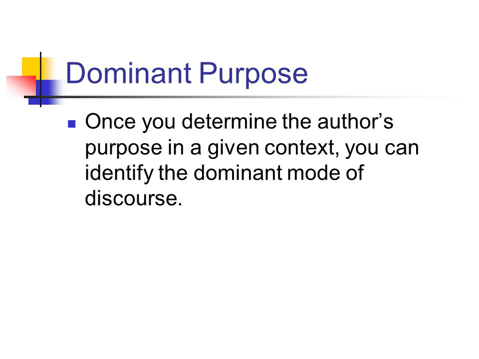 Dominant Purpose Once you determine the authors purpose in a given context, you can identify the dominant mode of discourse.