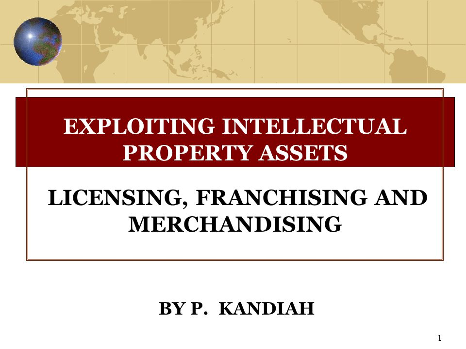 1 BY P. KANDIAH EXPLOITING INTELLECTUAL PROPERTY ASSETS LICENSING, FRANCHISING AND MERCHANDISING