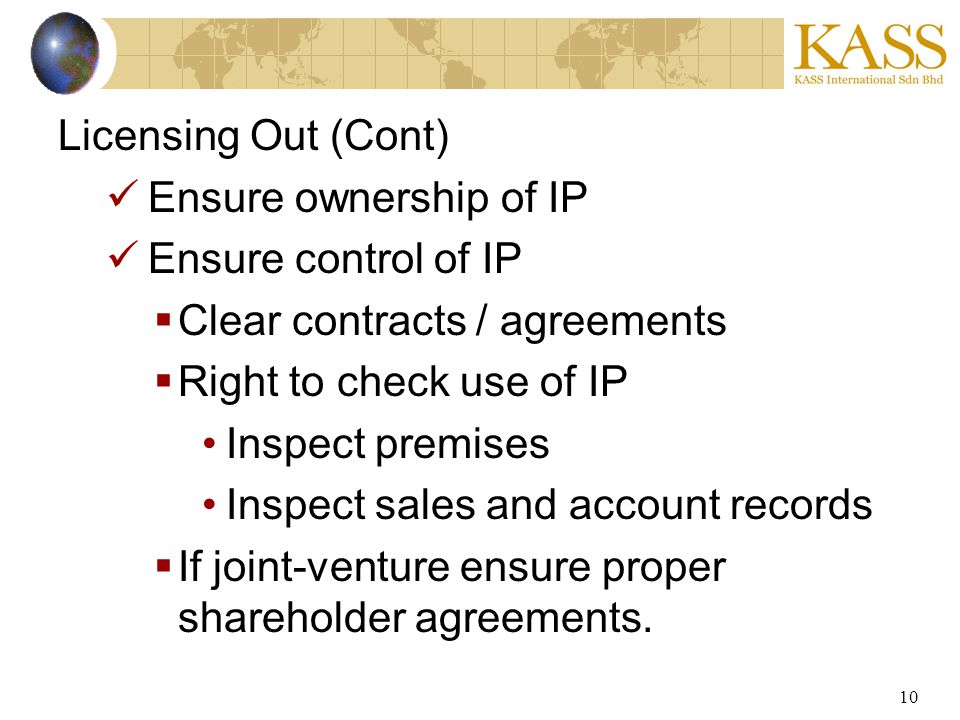 10 Licensing Out (Cont) Ensure ownership of IP Ensure control of IP Clear contracts / agreements Right to check use of IP Inspect premises Inspect sales and account records If joint-venture ensure proper shareholder agreements.