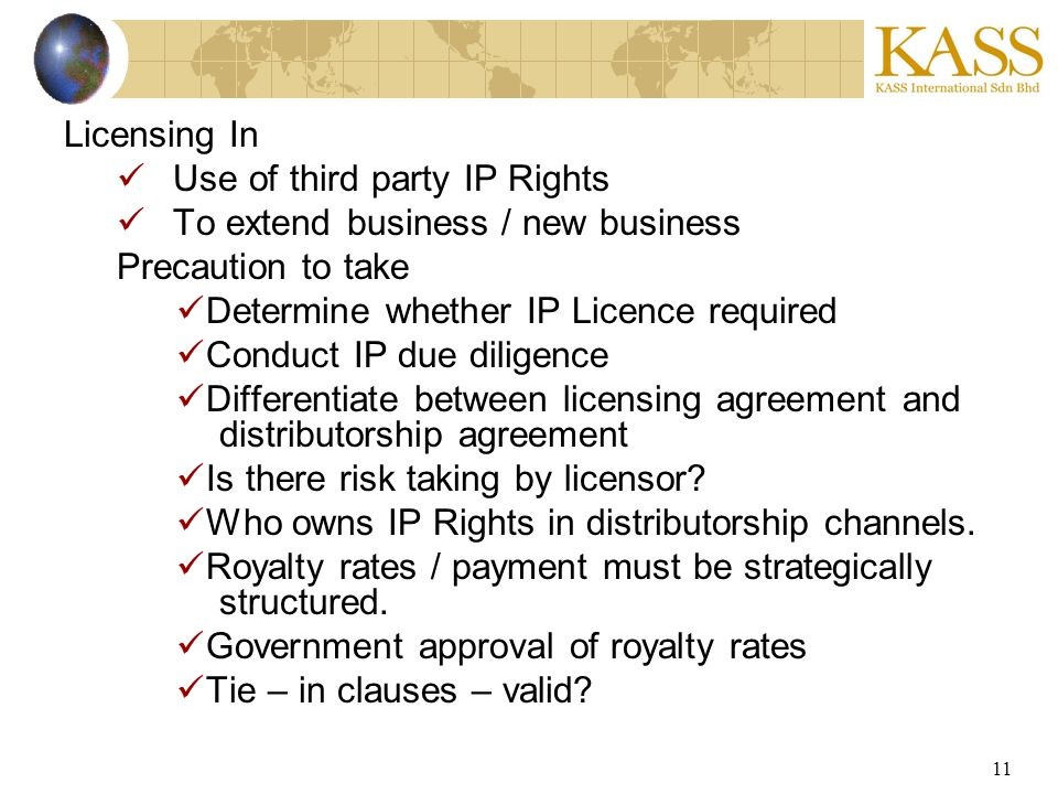 11 Licensing In Use of third party IP Rights To extend business / new business Precaution to take Determine whether IP Licence required Conduct IP due diligence Differentiate between licensing agreement and distributorship agreement Is there risk taking by licensor.