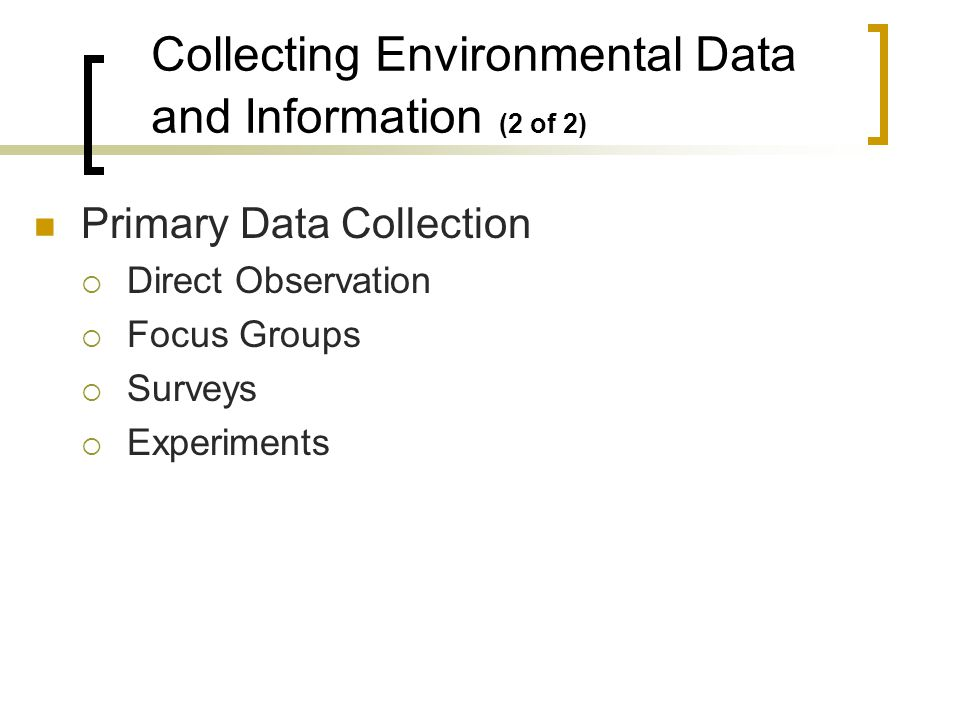 Primary Data Collection Direct Observation Focus Groups Surveys Experiments Collecting Environmental Data and Information (2 of 2)