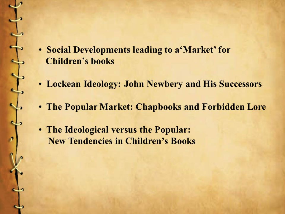 Social Developments leading to aMarket for Childrens books Lockean Ideology: John Newbery and His Successors The Popular Market: Chapbooks and Forbidden Lore The Ideological versus the Popular: New Tendencies in Childrens Books