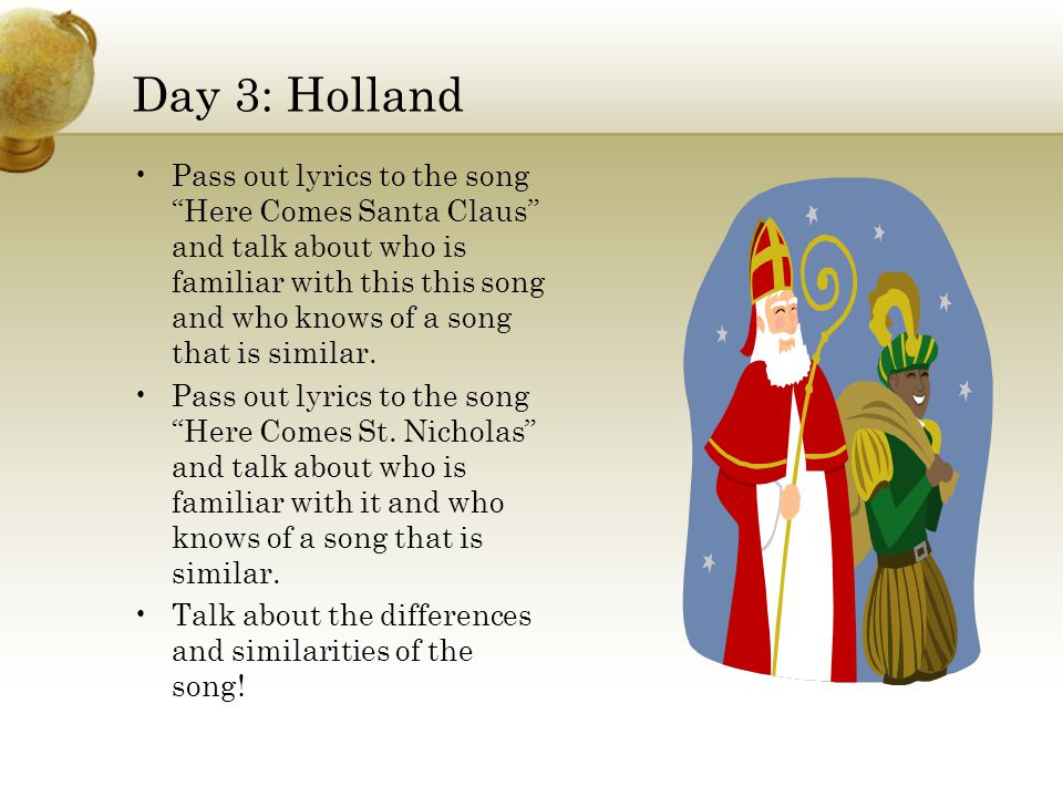 Day 3: Holland Pass out lyrics to the song Here Comes Santa Claus and talk about who is familiar with this this song and who knows of a song that is similar.