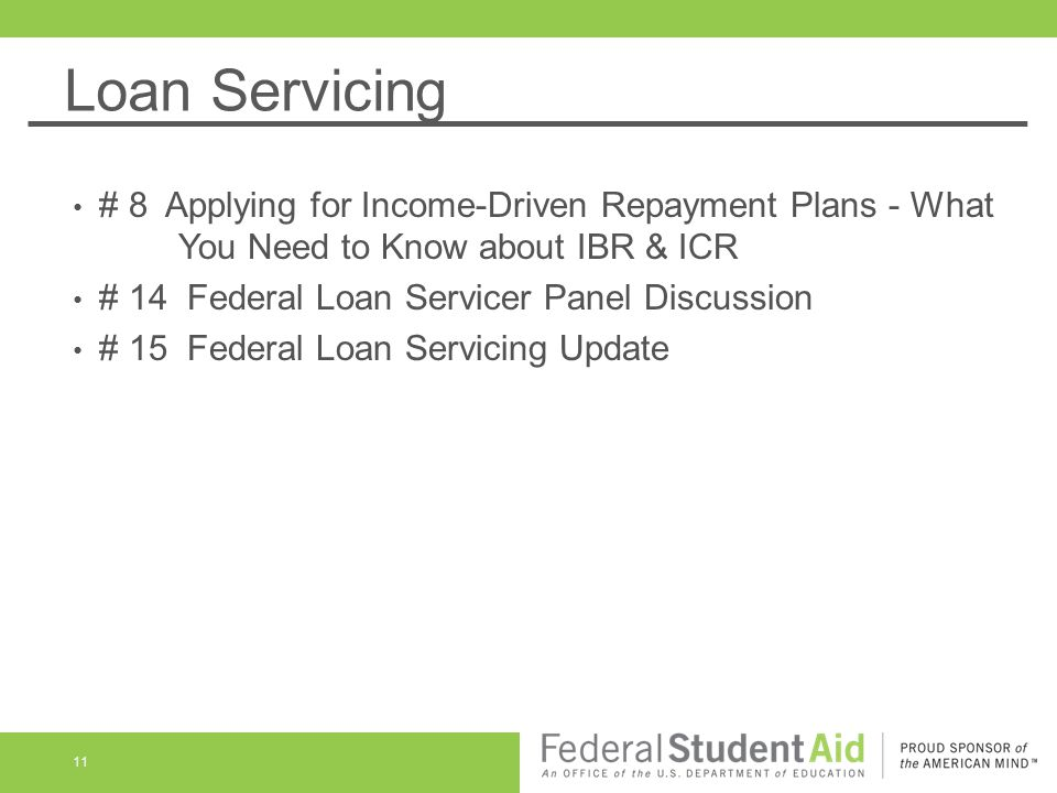 Loan Servicing 11 # 8 Applying for Income-Driven Repayment Plans - What You Need to Know about IBR & ICR # 14 Federal Loan Servicer Panel Discussion # 15 Federal Loan Servicing Update