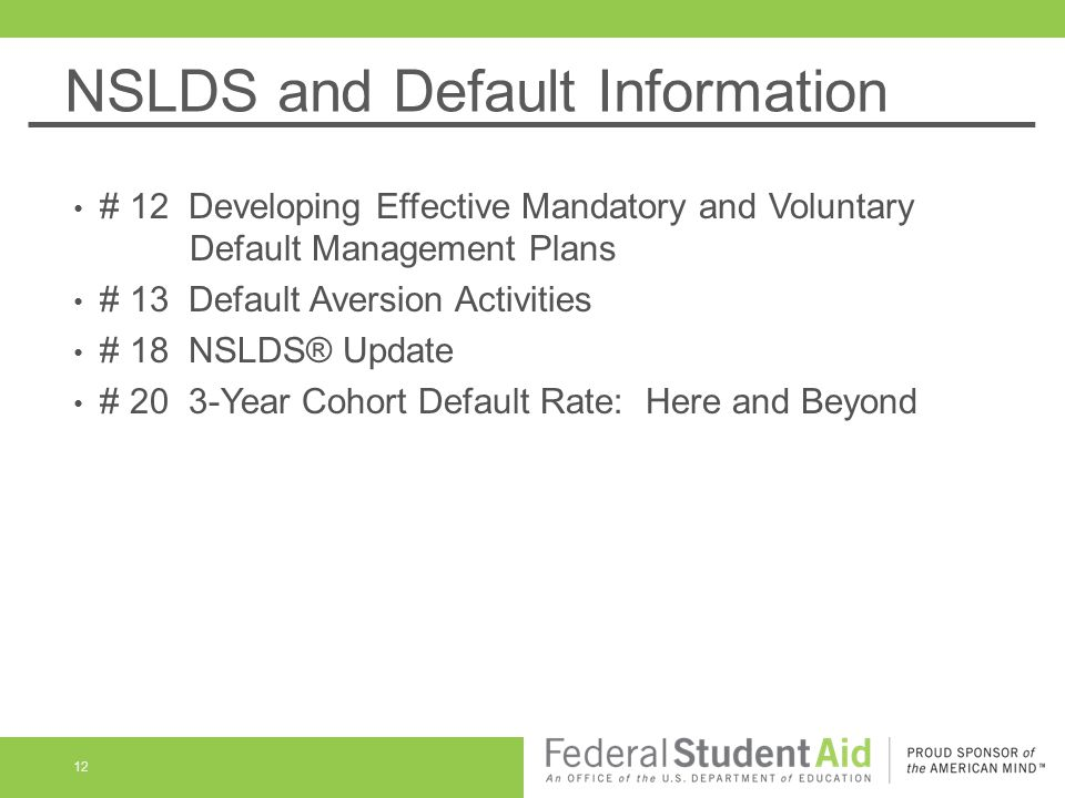 NSLDS and Default Information 12 # 12 Developing Effective Mandatory and Voluntary Default Management Plans # 13 Default Aversion Activities # 18 NSLDS® Update # 20 3-Year Cohort Default Rate: Here and Beyond