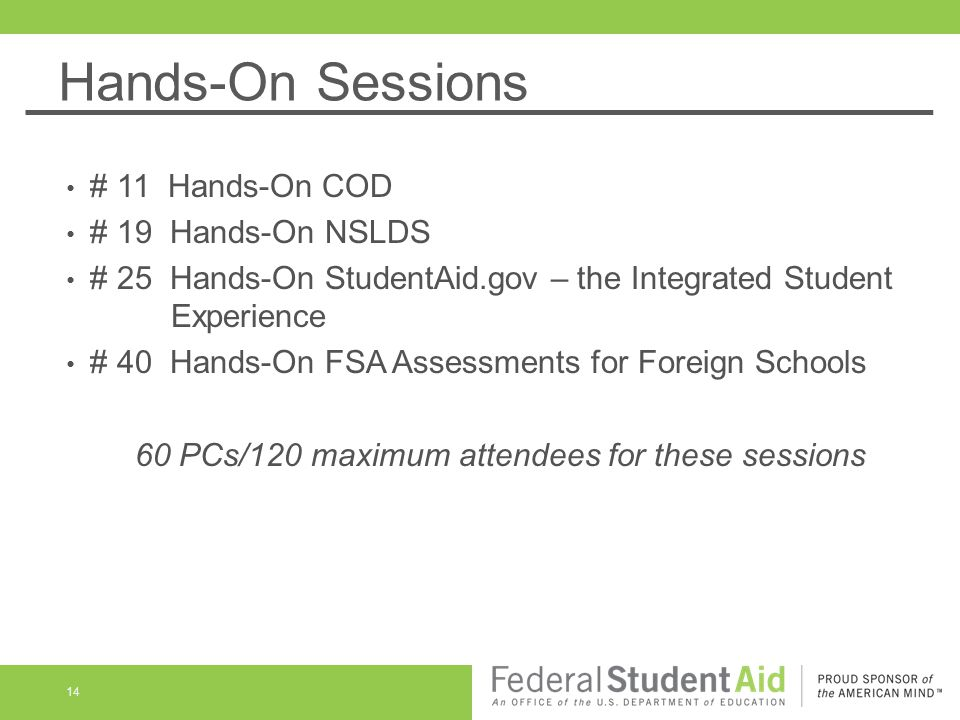 Hands-On Sessions 14 # 11 Hands-On COD # 19 Hands-On NSLDS # 25 Hands-On StudentAid.gov – the Integrated Student Experience # 40 Hands-On FSA Assessments for Foreign Schools 60 PCs/120 maximum attendees for these sessions