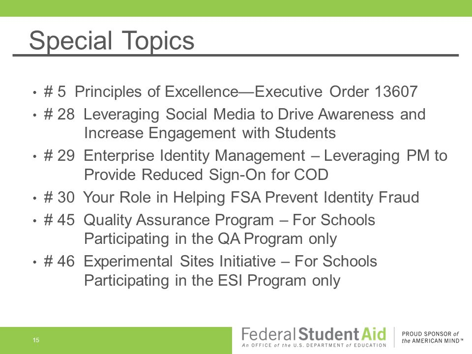 Special Topics 15 # 5 Principles of ExcellenceExecutive Order 13607 # 28 Leveraging Social Media to Drive Awareness and Increase Engagement with Students # 29 Enterprise Identity Management – Leveraging PM to Provide Reduced Sign-On for COD # 30 Your Role in Helping FSA Prevent Identity Fraud # 45 Quality Assurance Program – For Schools Participating in the QA Program only # 46 Experimental Sites Initiative – For Schools Participating in the ESI Program only