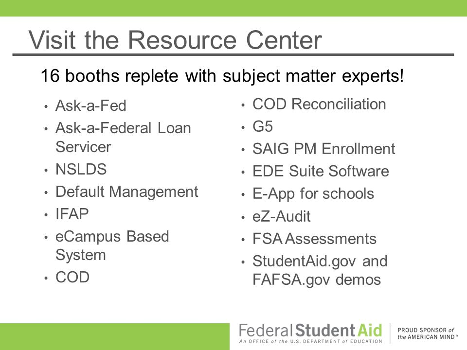 Visit the Resource Center Ask-a-Fed Ask-a-Federal Loan Servicer NSLDS Default Management IFAP eCampus Based System COD 16 booths replete with subject matter experts.
