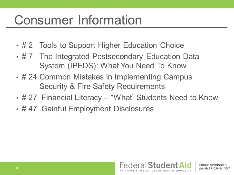 Consumer Information 8 # 2 Tools to Support Higher Education Choice # 7 The Integrated Postsecondary Education Data System (IPEDS): What You Need To Know # 24 Common Mistakes in Implementing Campus Security & Fire Safety Requirements # 27 Financial Literacy – What Students Need to Know # 47 Gainful Employment Disclosures