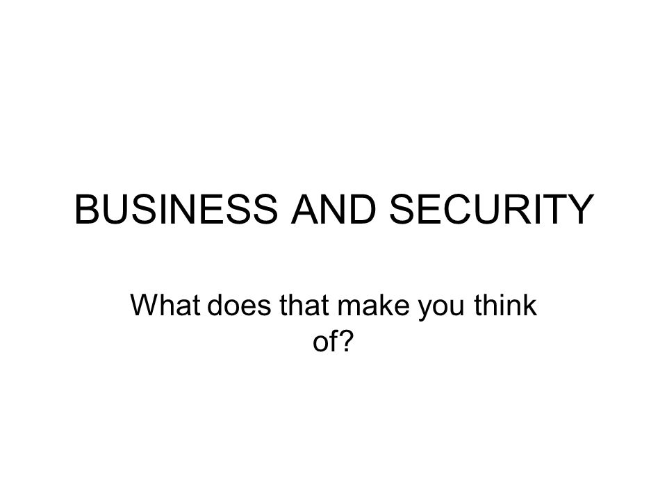 BUSINESS AND SECURITY What does that make you think of