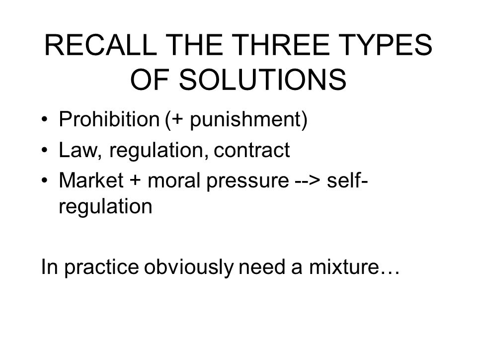 RECALL THE THREE TYPES OF SOLUTIONS Prohibition (+ punishment) Law, regulation, contract Market + moral pressure --> self- regulation In practice obviously need a mixture…