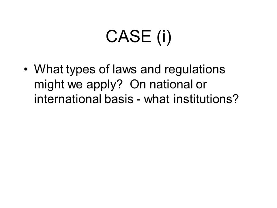 CASE (i) What types of laws and regulations might we apply.