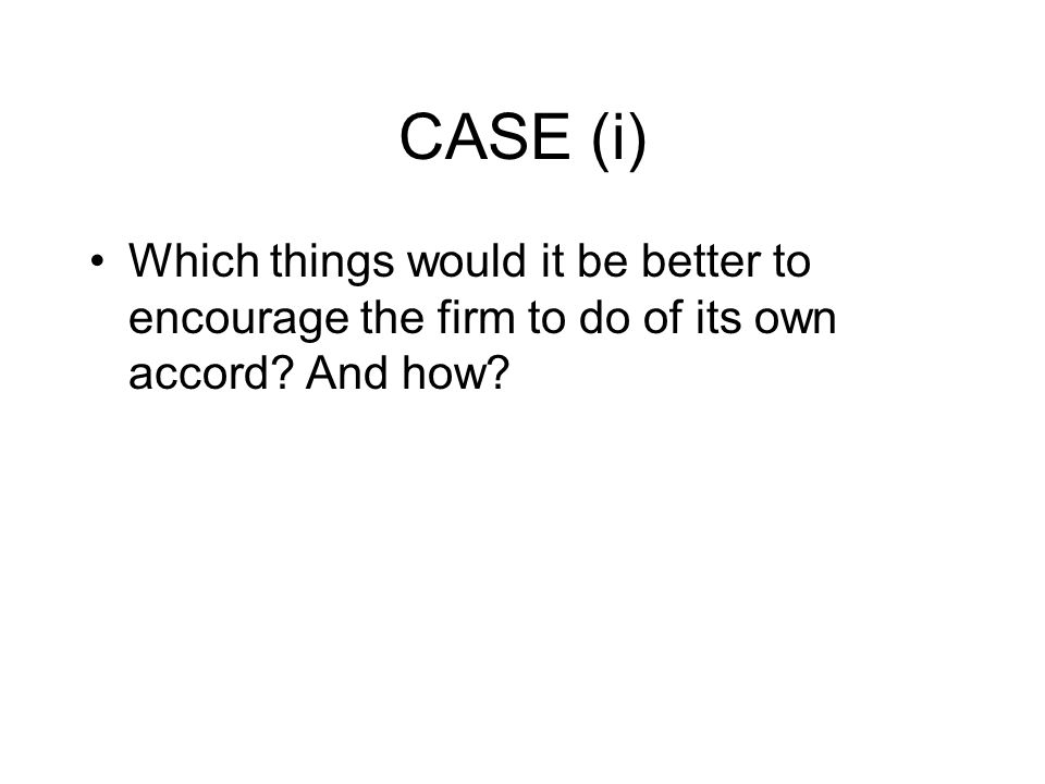 CASE (i) Which things would it be better to encourage the firm to do of its own accord And how