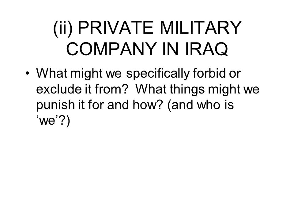 (ii) PRIVATE MILITARY COMPANY IN IRAQ What might we specifically forbid or exclude it from.